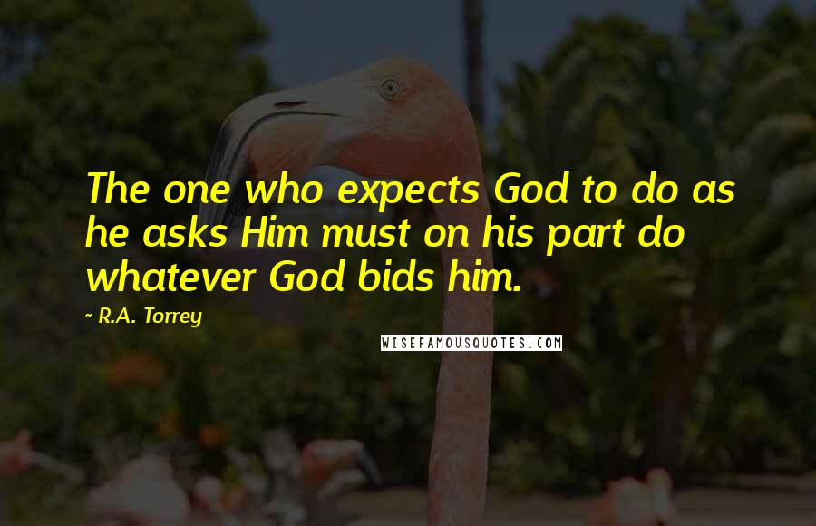 R.A. Torrey quotes: The one who expects God to do as he asks Him must on his part do whatever God bids him.