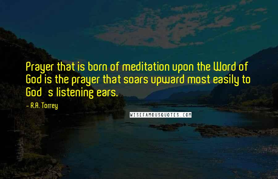 R.A. Torrey quotes: Prayer that is born of meditation upon the Word of God is the prayer that soars upward most easily to God's listening ears.