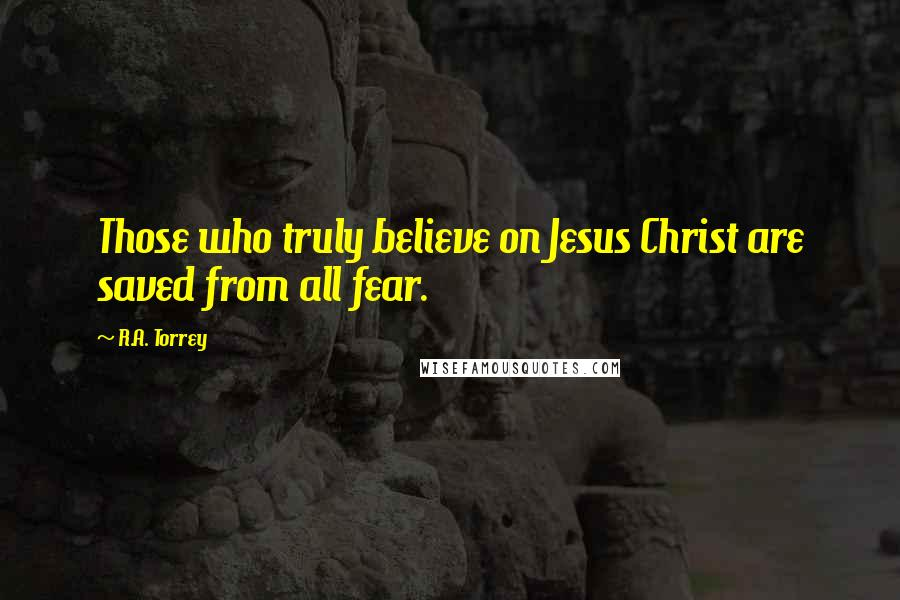 R.A. Torrey quotes: Those who truly believe on Jesus Christ are saved from all fear.