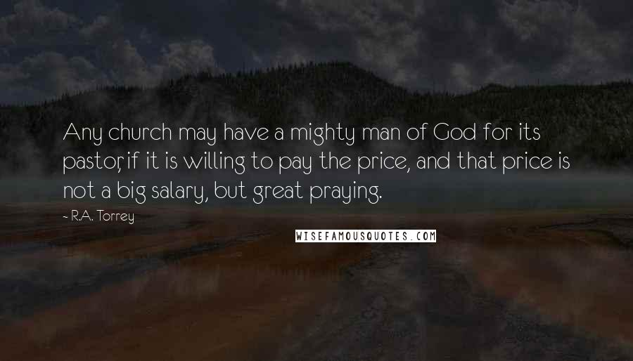 R.A. Torrey quotes: Any church may have a mighty man of God for its pastor, if it is willing to pay the price, and that price is not a big salary, but great