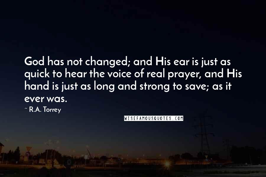 R.A. Torrey quotes: God has not changed; and His ear is just as quick to hear the voice of real prayer, and His hand is just as long and strong to save; as