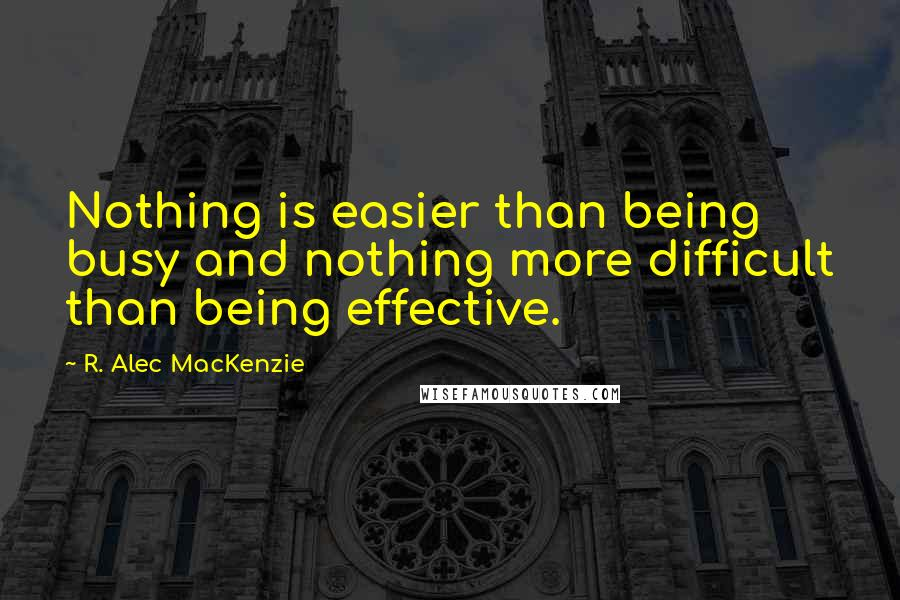 R. Alec MacKenzie quotes: Nothing is easier than being busy and nothing more difficult than being effective.