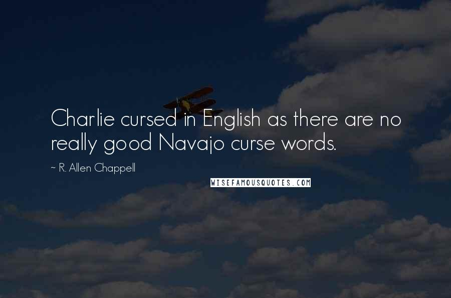 R. Allen Chappell quotes: Charlie cursed in English as there are no really good Navajo curse words.