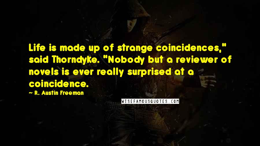 """R. Austin Freeman quotes: Life is made up of strange coincidences,"""" said Thorndyke. """"Nobody but a reviewer of novels is ever really surprised at a coincidence."""