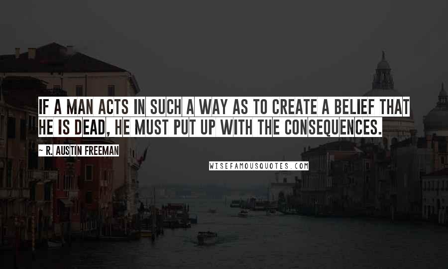 R. Austin Freeman quotes: If a man acts in such a way as to create a belief that he is dead, he must put up with the consequences.