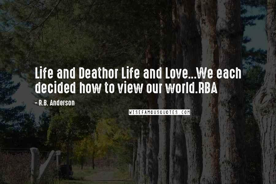 R.B. Anderson quotes: Life and Deathor Life and Love...We each decided how to view our world.RBA