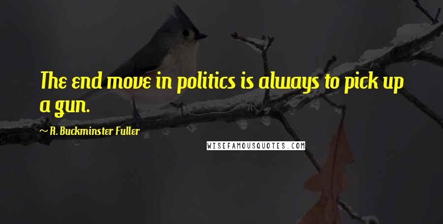 R. Buckminster Fuller quotes: The end move in politics is always to pick up a gun.