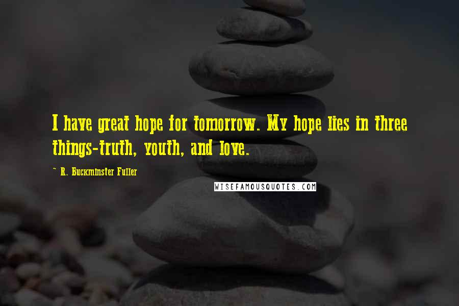 R. Buckminster Fuller quotes: I have great hope for tomorrow. My hope lies in three things-truth, youth, and love.