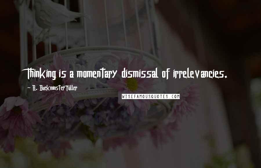 R. Buckminster Fuller quotes: Thinking is a momentary dismissal of irrelevancies.