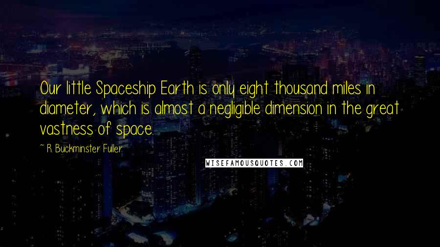 R. Buckminster Fuller quotes: Our little Spaceship Earth is only eight thousand miles in diameter, which is almost a negligible dimension in the great vastness of space.