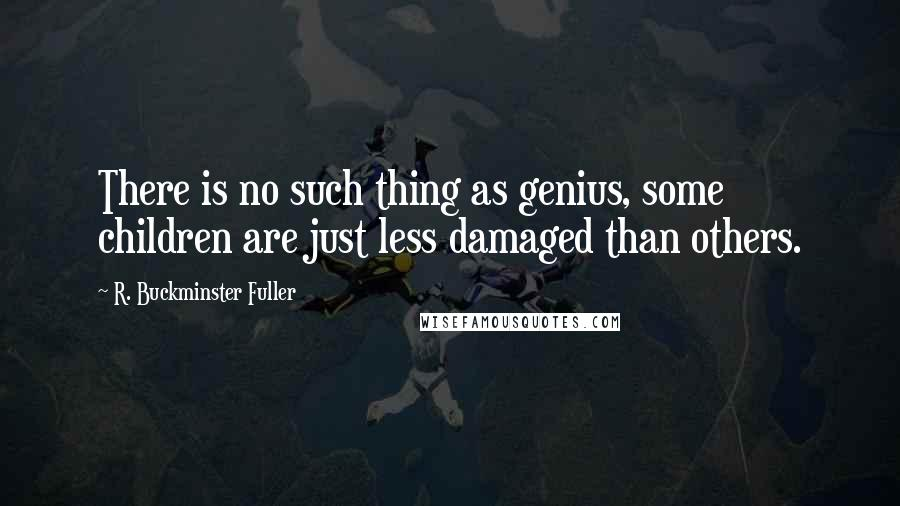 R. Buckminster Fuller quotes: There is no such thing as genius, some children are just less damaged than others.