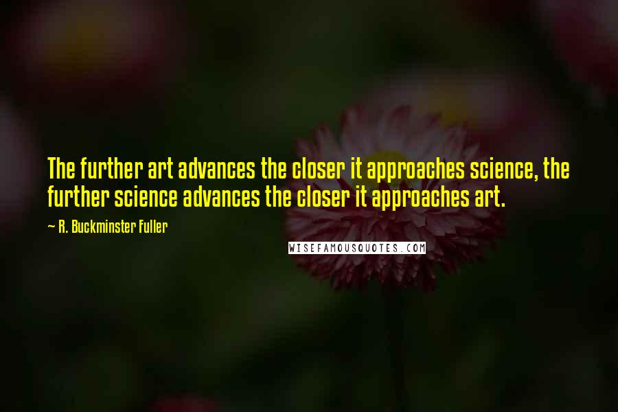 R. Buckminster Fuller quotes: The further art advances the closer it approaches science, the further science advances the closer it approaches art.