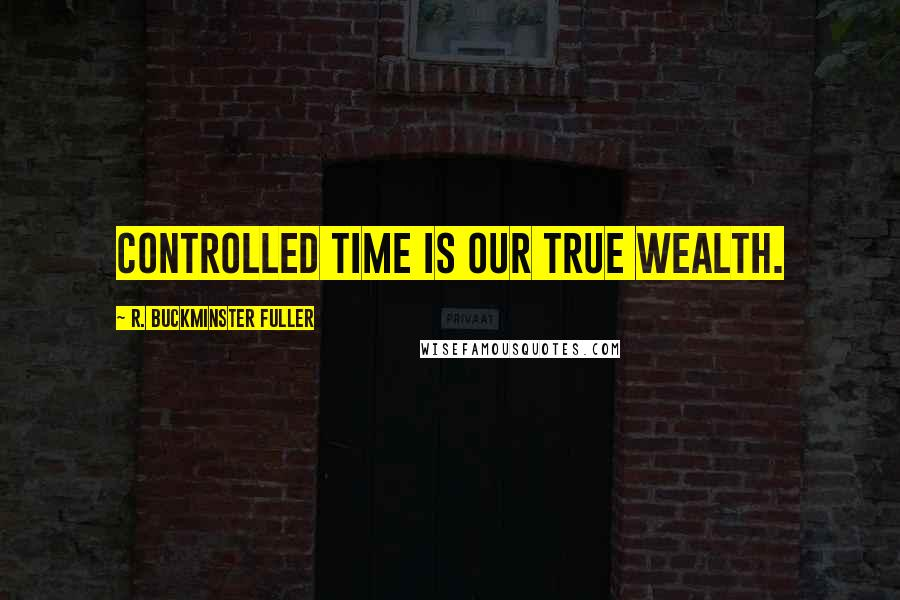 R. Buckminster Fuller quotes: Controlled time is our true wealth.