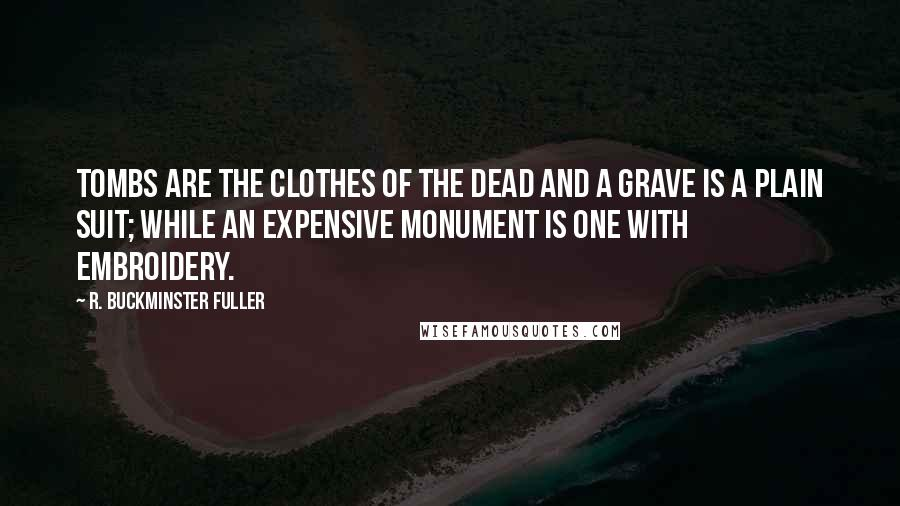 R. Buckminster Fuller quotes: Tombs are the clothes of the dead and a grave is a plain suit; while an expensive monument is one with embroidery.