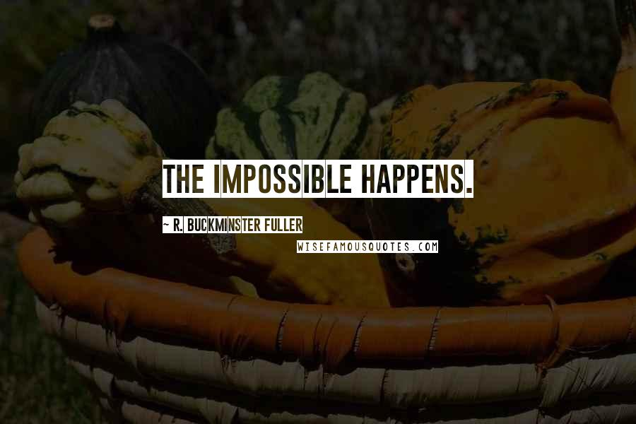 R. Buckminster Fuller quotes: The impossible happens.