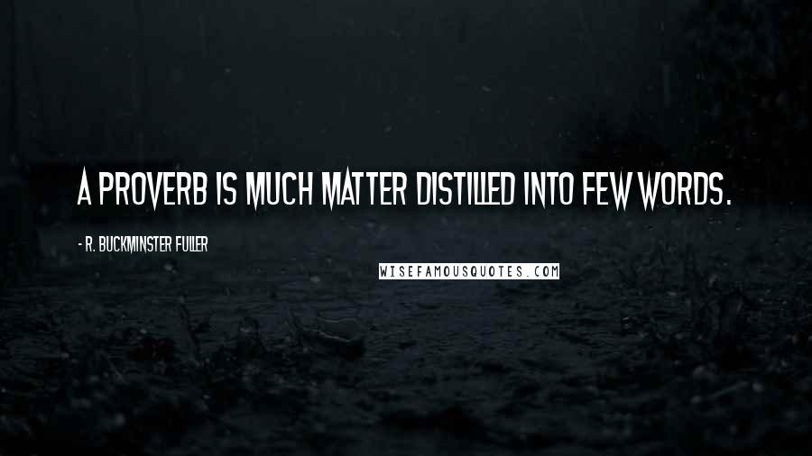 R. Buckminster Fuller quotes: A proverb is much matter distilled into few words.