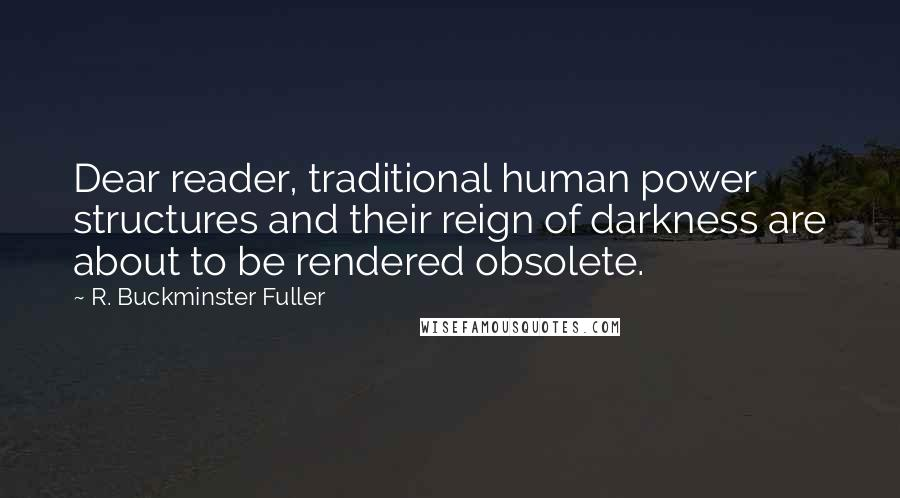 R. Buckminster Fuller quotes: Dear reader, traditional human power structures and their reign of darkness are about to be rendered obsolete.