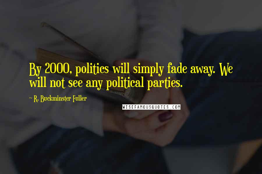 R. Buckminster Fuller quotes: By 2000, politics will simply fade away. We will not see any political parties.