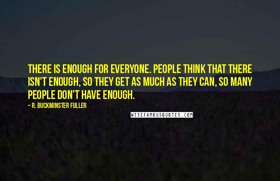 R. Buckminster Fuller quotes: There is enough for everyone. People think that there isn't enough, so they get as much as they can, so many people don't have enough.