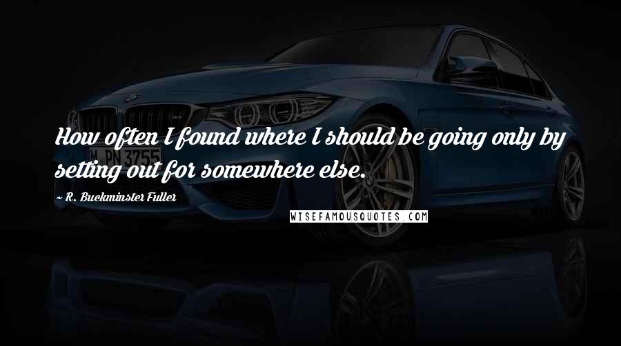 R. Buckminster Fuller quotes: How often I found where I should be going only by setting out for somewhere else.
