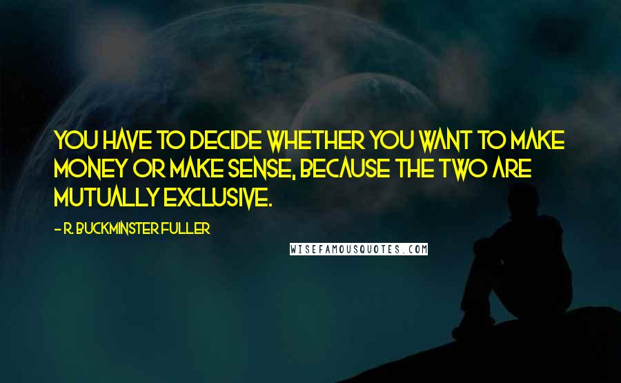 R. Buckminster Fuller quotes: You have to decide whether you want to make money or make sense, because the two are mutually exclusive.