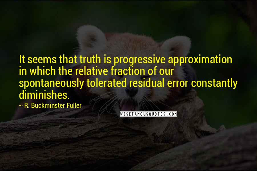R. Buckminster Fuller quotes: It seems that truth is progressive approximation in which the relative fraction of our spontaneously tolerated residual error constantly diminishes.