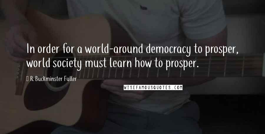 R. Buckminster Fuller quotes: In order for a world-around democracy to prosper, world society must learn how to prosper.