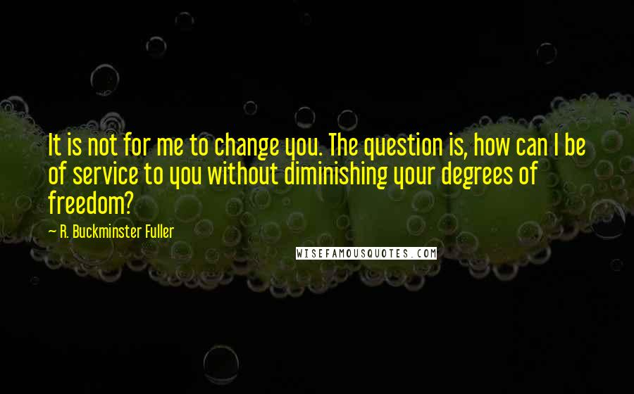 R. Buckminster Fuller quotes: It is not for me to change you. The question is, how can I be of service to you without diminishing your degrees of freedom?