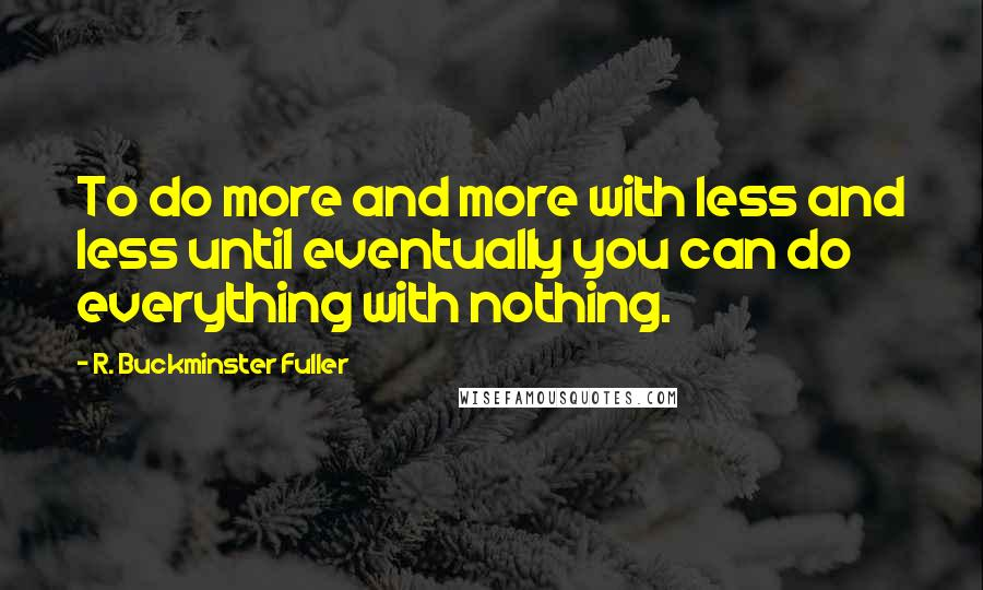 R. Buckminster Fuller quotes: To do more and more with less and less until eventually you can do everything with nothing.