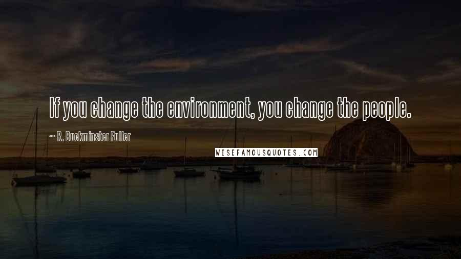 R. Buckminster Fuller quotes: If you change the environment, you change the people.