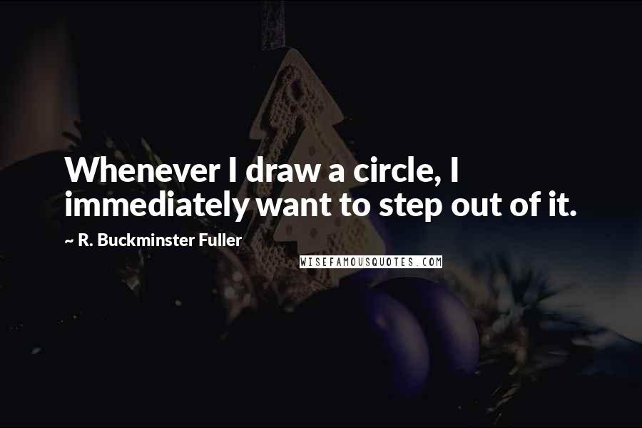 R. Buckminster Fuller quotes: Whenever I draw a circle, I immediately want to step out of it.