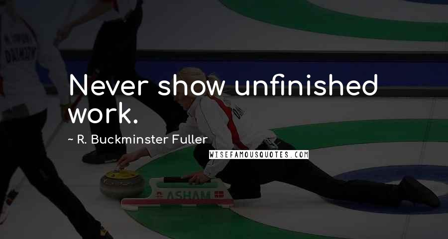 R. Buckminster Fuller quotes: Never show unfinished work.