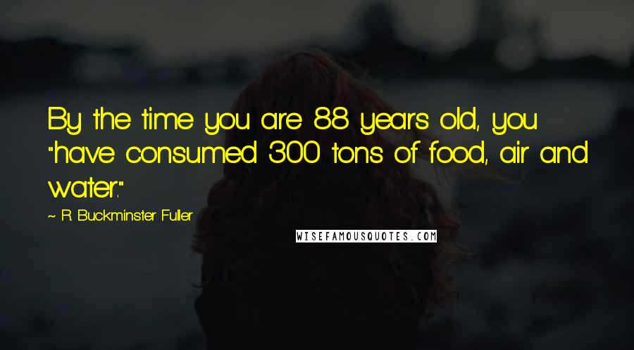 "R. Buckminster Fuller quotes: By the time you are 88 years old, you ""have consumed 300 tons of food, air and water."""