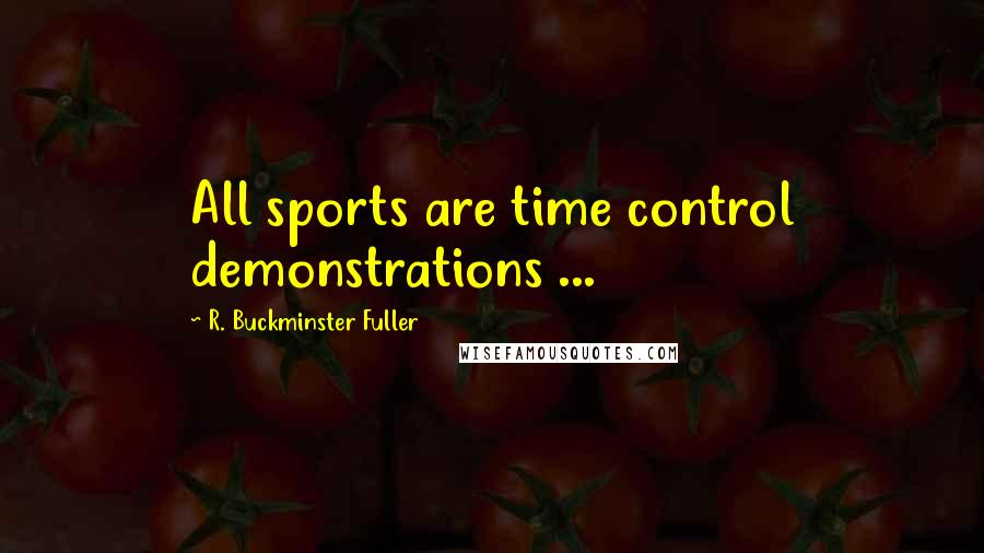 R. Buckminster Fuller quotes: All sports are time control demonstrations ...