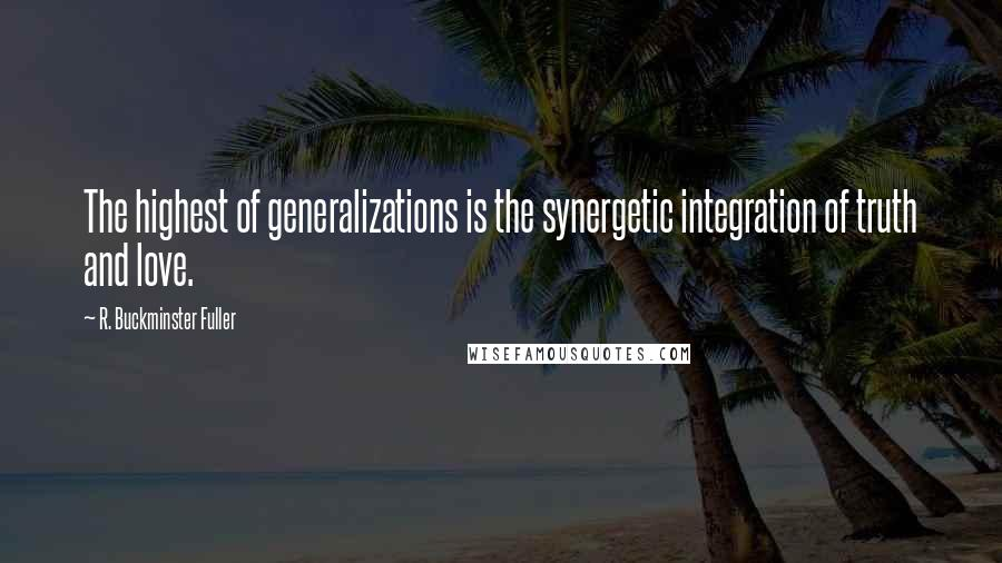 R. Buckminster Fuller quotes: The highest of generalizations is the synergetic integration of truth and love.