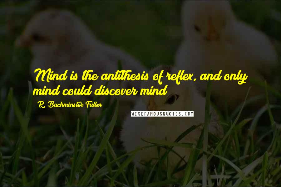 R. Buckminster Fuller quotes: Mind is the antithesis of reflex, and only mind could discover mind