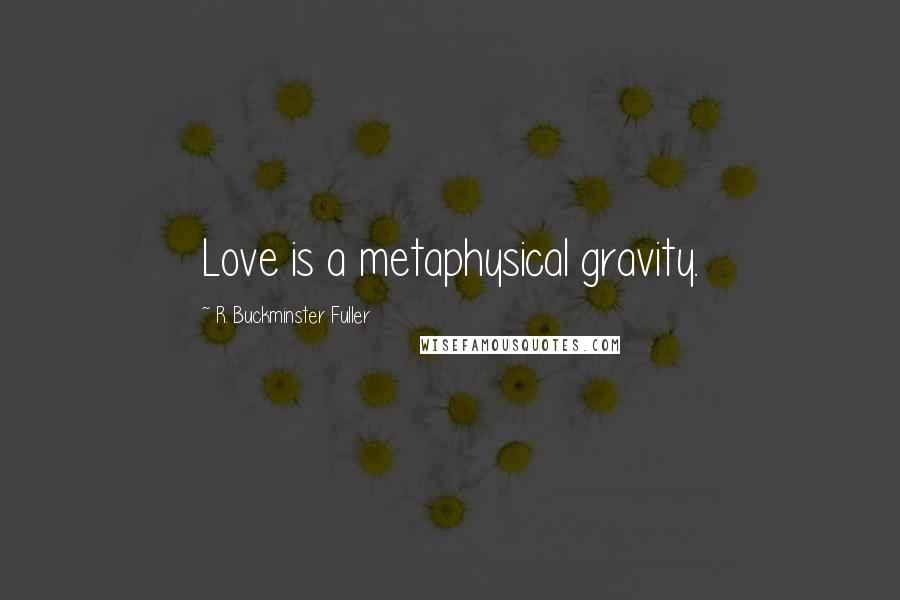 R. Buckminster Fuller quotes: Love is a metaphysical gravity.