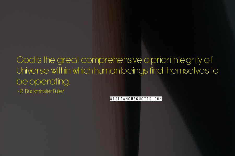 R. Buckminster Fuller quotes: God is the great comprehensive a priori integrity of Universe within which human beings find themselves to be operating.