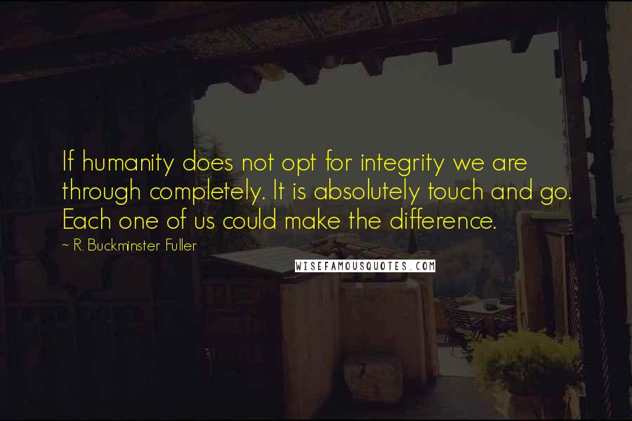 R. Buckminster Fuller quotes: If humanity does not opt for integrity we are through completely. It is absolutely touch and go. Each one of us could make the difference.