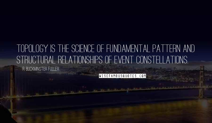 R. Buckminster Fuller quotes: Topology is the science of fundamental pattern and structural relationships of event constellations.