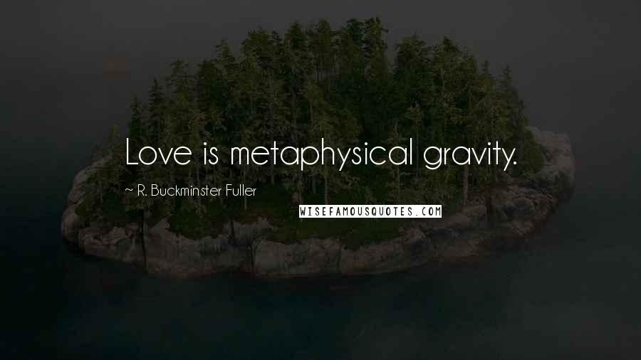 R. Buckminster Fuller quotes: Love is metaphysical gravity.