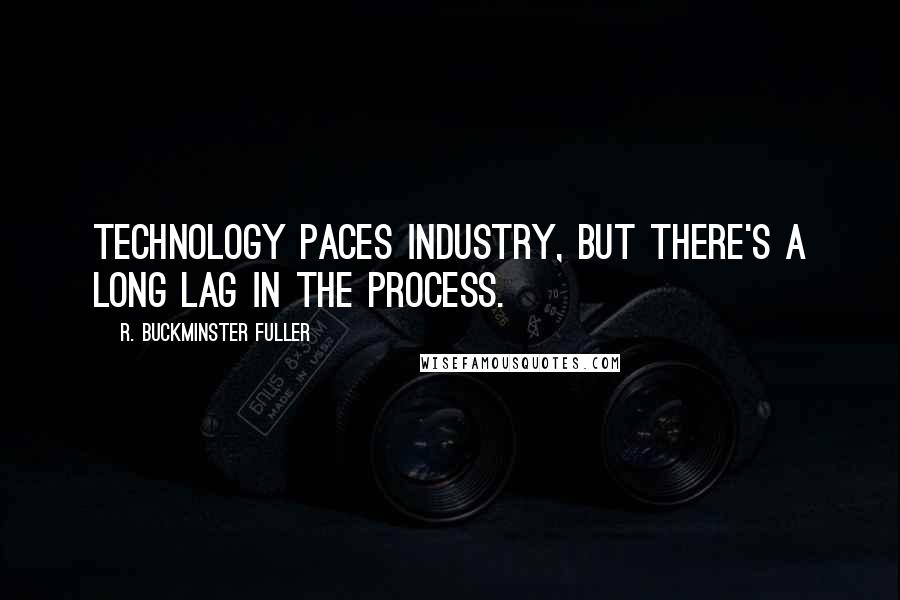 R. Buckminster Fuller quotes: Technology paces industry, but there's a long lag in the process.