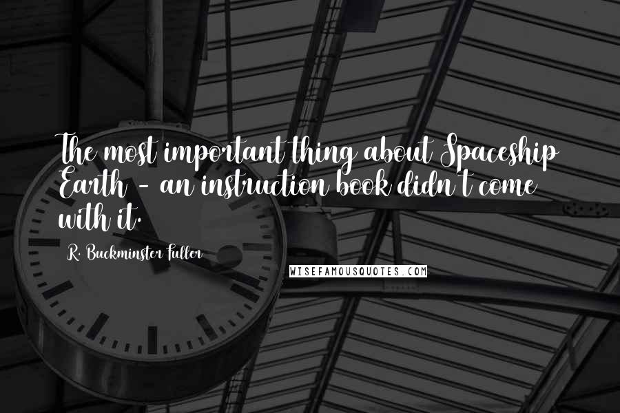 R. Buckminster Fuller quotes: The most important thing about Spaceship Earth - an instruction book didn't come with it.