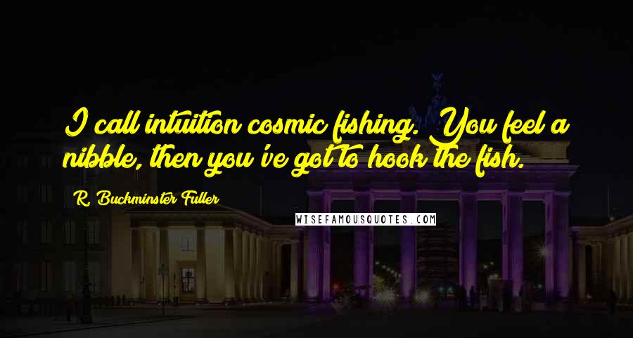 R. Buckminster Fuller quotes: I call intuition cosmic fishing. You feel a nibble, then you've got to hook the fish.
