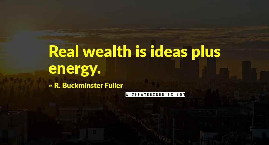 R. Buckminster Fuller quotes: Real wealth is ideas plus energy.
