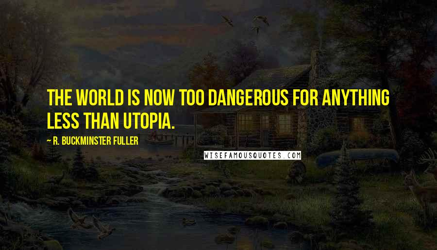 R. Buckminster Fuller quotes: The world is now too dangerous for anything less than utopia.