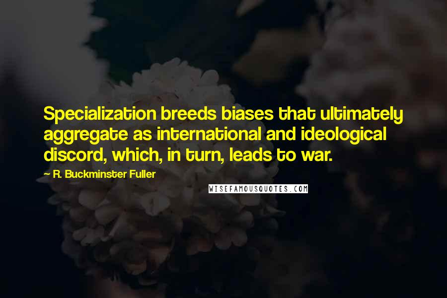 R. Buckminster Fuller quotes: Specialization breeds biases that ultimately aggregate as international and ideological discord, which, in turn, leads to war.