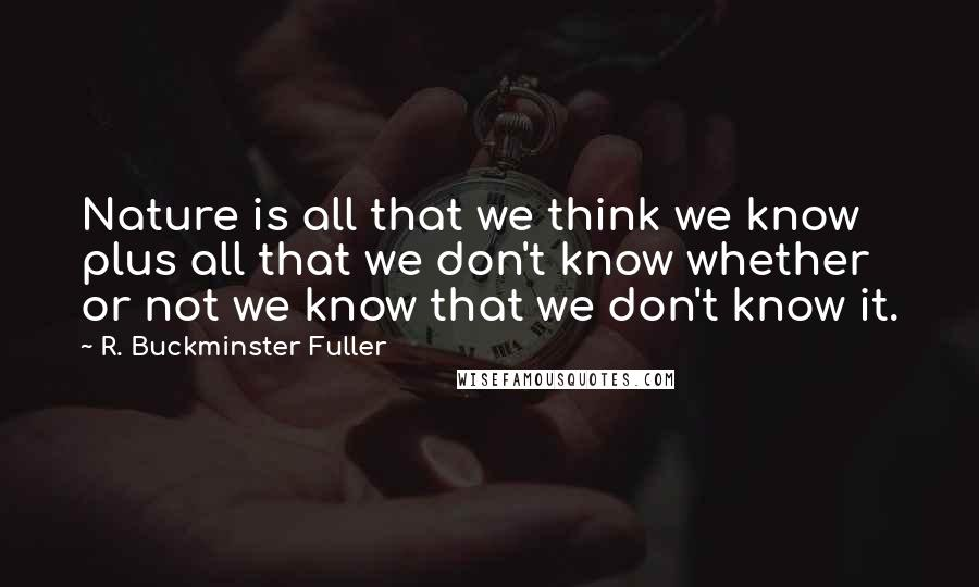 R. Buckminster Fuller quotes: Nature is all that we think we know plus all that we don't know whether or not we know that we don't know it.