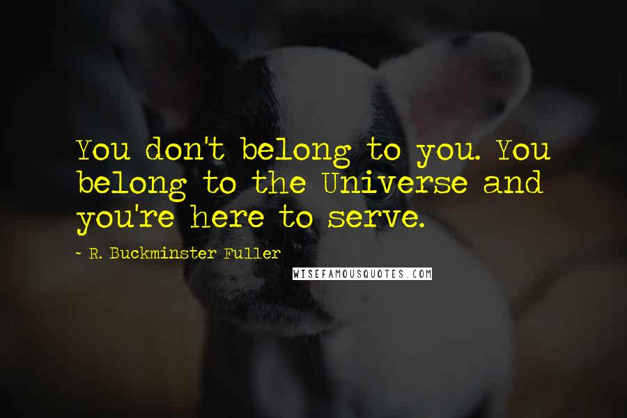 R. Buckminster Fuller quotes: You don't belong to you. You belong to the Universe and you're here to serve.