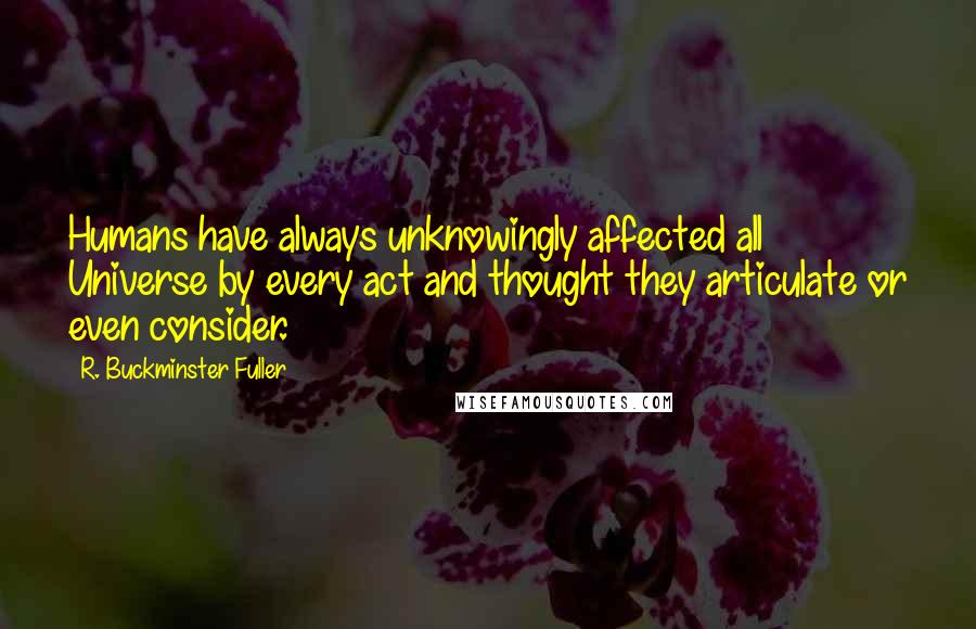 R. Buckminster Fuller quotes: Humans have always unknowingly affected all Universe by every act and thought they articulate or even consider.